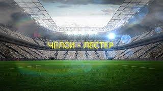 матч ЧЕЛСИ - ЛЕСТЕР прямая трансляция
