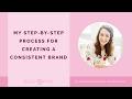 My Step-by-Step Process for Creating a Consistent Brand