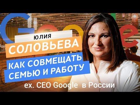 Юлия Соловьева. Как совмещать семью и работу. Ex CEO Google в России