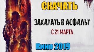Скачать Фильм - Закатать в асфальт (2019) | Отличное качество!