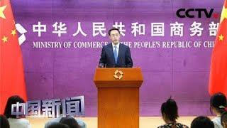 [中国新闻] 中国商务部:第十二轮中美经贸高级别磋商7月底在上海举行 | CCTV中文国际