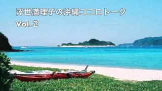 浮世満理子の沖縄ココロトーク Vol.2