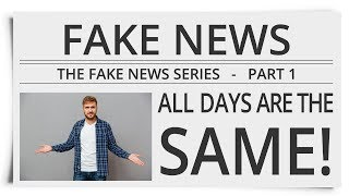 """The Fake News Series   Part 1: """"All Days are the Same!"""""""