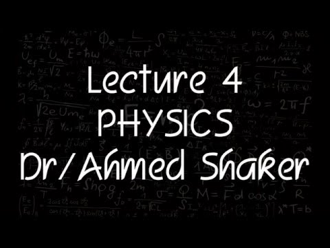 Physics Dr. Ahmed Shaker lecture 4