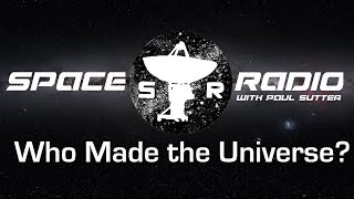 Who Made the Universe? - Space Radio LIVE