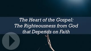 The Heart of the Gospel: The Righteousness from God that Depends on Faith - John Piper