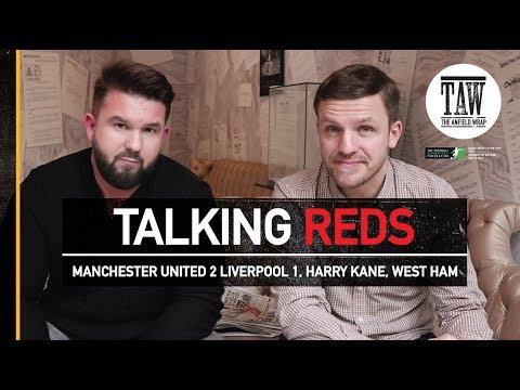 Talking Reds: Manchester United 2 Liverpool 1, Harry Kane, West Ham