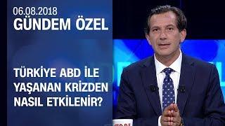 Türkiye, ABD ile yaşanan krizden nasıl etkilenir? - Gündem Özel 06.08.2018 Pazartesi