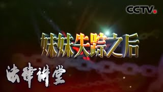《法律讲堂(生活版)》 20200323 妹妹失踪之后| CCTV社会与法