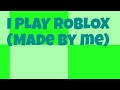 I Play Roblox (I Made It)