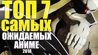 ТОП 7  САМЫХ ОЖИДАЕМЫХ АНИМЕ НА 2018 ГОД