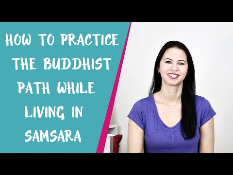 How to Practice the Buddhist Path While Living in Samsara