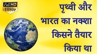 पृथ्वी अाैर भारत का नक्शा किसने तैयार किया था
