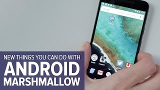 Things you can do in Android Marshmallow that you couldn't do before