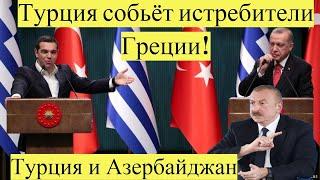 Срочно! Турция и Азербайджан,Турция собьёт истребители Греции!новости дня