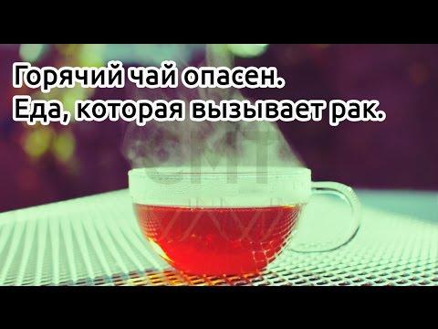 Горячий чай опасен. Еда, которая вызывает рак.