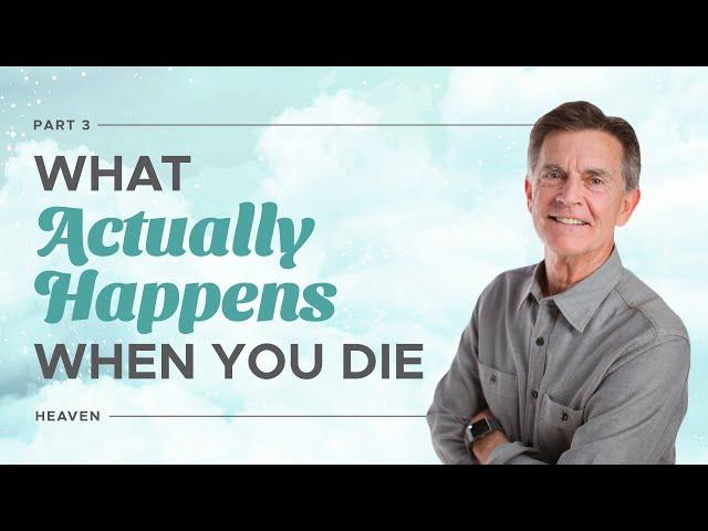 What Happens When You Die, Part 3 - Heaven - Chip Ingram