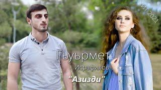 Гьуьрмет Исрафилов - Азизди | Новинка 2021 г.