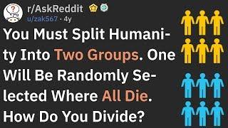 You Must Split Humąnity Into 2 Groups And One Will Randomly Die... (AskReddit)
