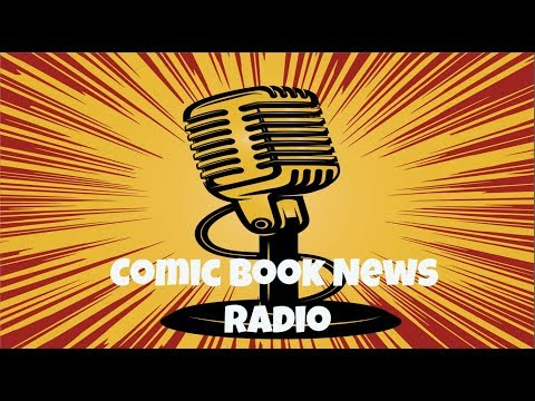 Comic Book News Radio 07/02/18