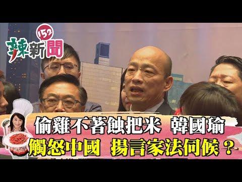 【辣新聞152】偷雞不著蝕把米 韓國瑜20字觸怒中國 揚言家法伺候?