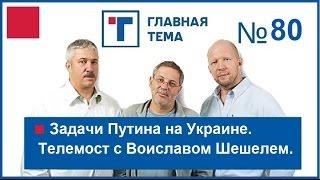 ГлавТема №80. Задачи Путина на Украине. Телемост с Воиславом Шешелем(, 2016-03-31T20:45:34.000Z)