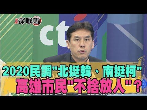 2019.02.22新聞深喉嚨 怎回事? 2020民調'北挺韓、南挺柯'…高雄市民'不捨放人'?