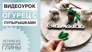 ВИДЕОУРОК / ОГУРЕЦ С ПУПЫРЫШКАМИ из полимерной глины / polymer clay