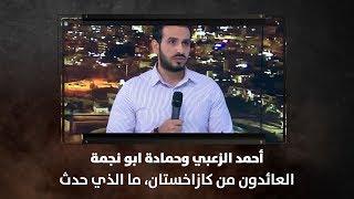 أحمد الزعبي وحمادة ابو نجمة - العائدون من كازاخستان، ما الذي حدث .. حتى لايتكرر المشهد