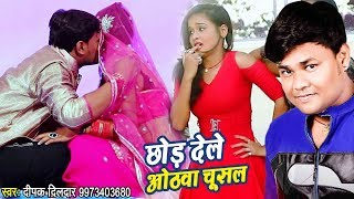 Deepak Dildaar का सुपरहिट #VIDEO SONG Chhod Dele Hothwa Chusal New Bhojpuri Song 2018