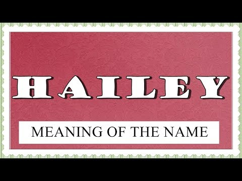MEANING OF THE NAME HAILEY AND FUN FACTS ABOUT THIS NAME