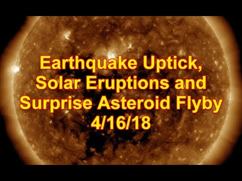 Earthquake uptick, Solar Eruptions and Surprise Asteroid Flyby 4/16/18