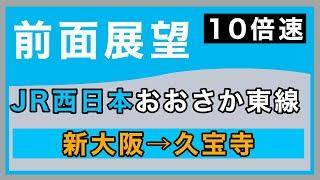4K【10倍速前面展望】JR西日本 おおさか東線 新大阪ー久宝寺