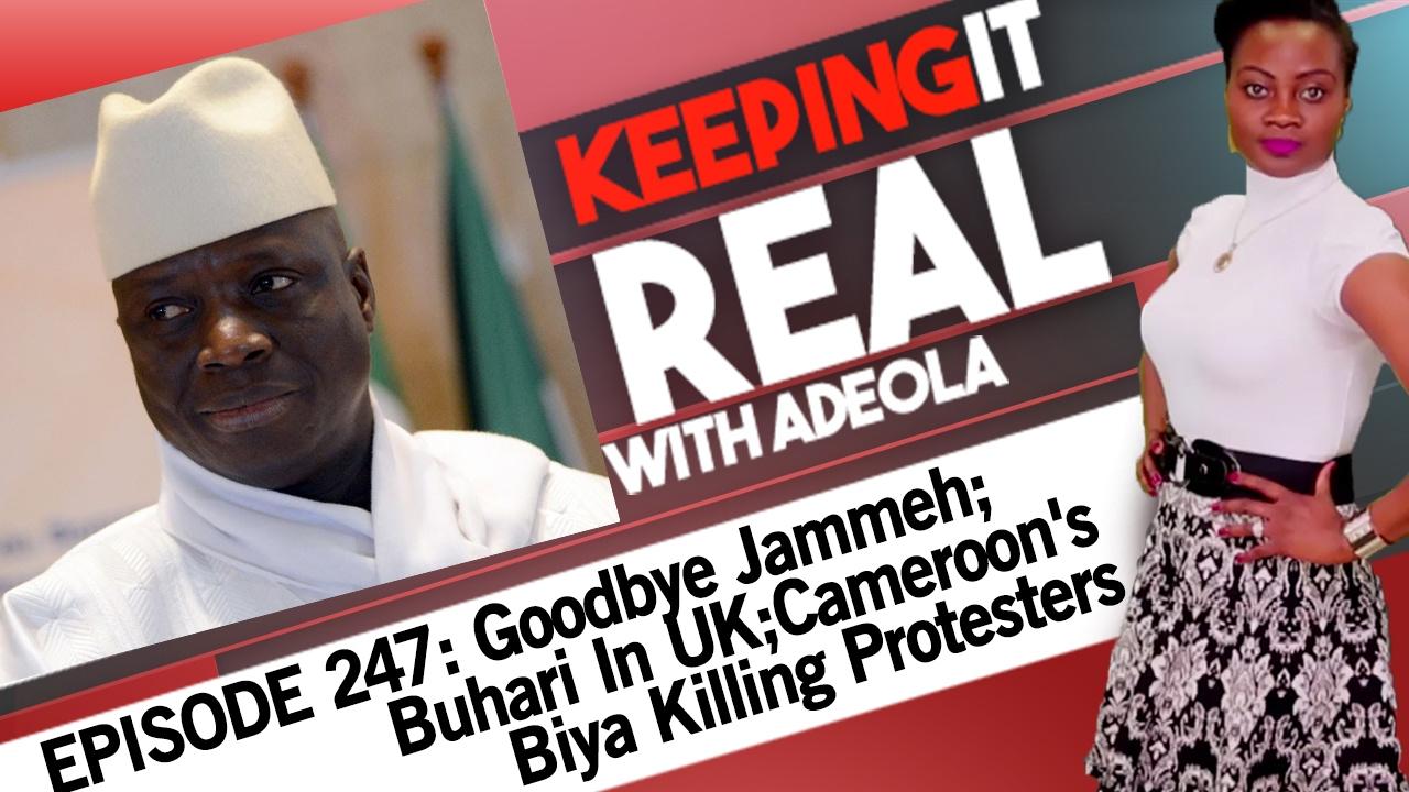 Download Keeping It Real With Adeola- 247 (Goodbye Jammeh; Buhari In UK; Cameroon's Biya Killing Protesters)