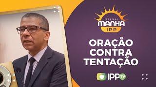 Oração Contra a Tentação | Manhã IPP | Rev Alceu Lourenço | IPP TV