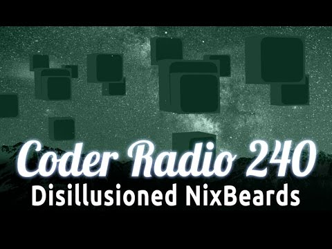 Disillusioned NixBeards | Coder Radio 240