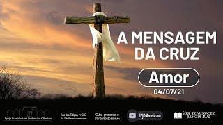 A MENSAGEM DA CRUZ - Amor: 04/07/21