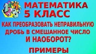 МАТЕМАТИКА 5 класс. КАК ПРЕОБРАЗОВАТЬ НЕПРАВИЛЬНУЮ ДРОБЬ В СМЕШАННОЕ ЧИСЛО И НАОБОРОТ? Примеры