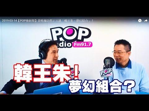2019-03-14【POP撞新聞】黃暐瀚訪蔡正元談「韓王朱、夢幻組合」!
