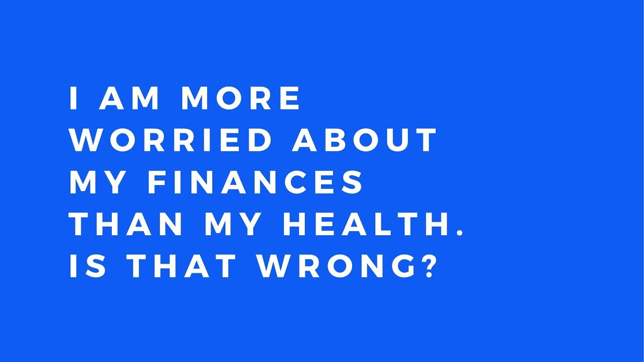 Am I wrong to worry more about my finances than my health?