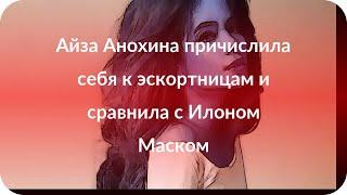 Айза Анохина причислила себя к эcкортницам и сравнила с Илоном Маском