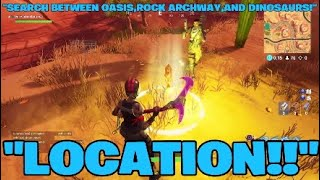 """FORTNITE BATTLE ROYALE:""""SEARCH BETWEEN OASIS,ROCK ARCHWAY,AND DINOSAURS LOCATION!!"""""""