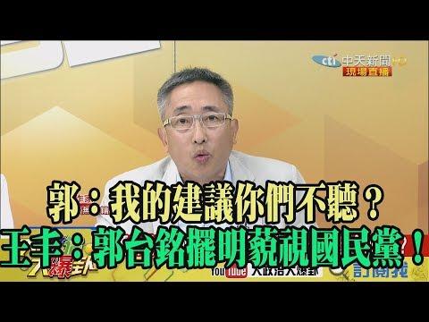【精彩】郭:我的建議你們不聽? 王丰:郭台銘擺明藐視國民黨!