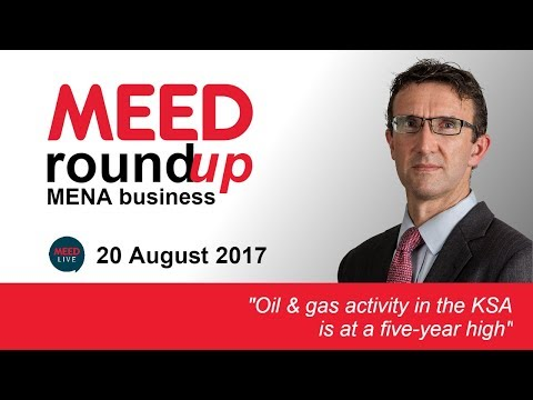 Oil & gas activity in KSA is at a five-year high | MEED Weekly Round-up | 20 Aug 2017