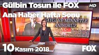 10 Kasım 2018 Gülbin Tosun ile FOX Ana Haber Hafta Sonu