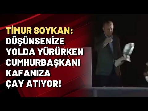 Timur Soykan: Düşünsenize yolda yürürken Cumhurbaşkanı kafanıza çay atıyor!