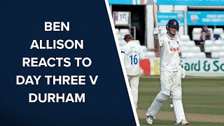 Ben Allison reflects on Day Three against Durham