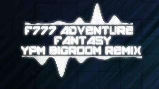 F-777 - Adventure Fantasy ( YPM Bigroom Remix )