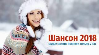 ШАНСОН 2018. ШАНСОН ЛУЧШИЕ ПЕСНИ ДЛЯ ДУШИ. РУССКИЙ ШАНСОН НОВИНКИ 2018