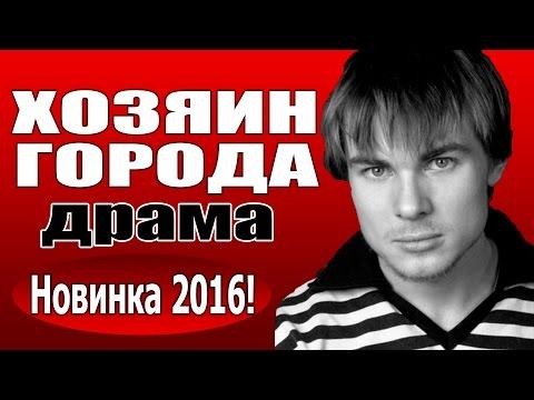 Хозяин города(2016) русские драмы 2016, фильмы про любовь - Ruslar.Biz